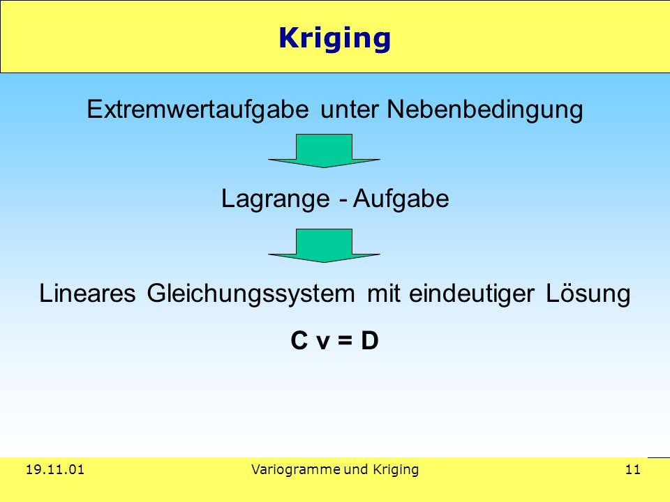 19.11.01Variogramme und Kriging 11 Kriging Extremwertaufgabe unter Nebenbedingung Lagrange - Aufgabe Lineares Gleichungssystem mit eindeutiger Lösung C v = D