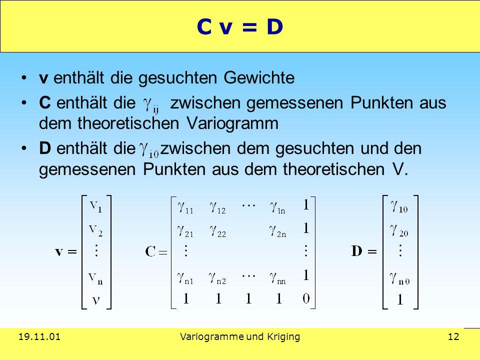 19.11.01Variogramme und Kriging 12 C v = D v enthält die gesuchten Gewichte C enthält die zwischen gemessenen Punkten aus dem theoretischen Variogramm D enthält die zwischen dem gesuchten und den gemessenen Punkten aus dem theoretischen V.