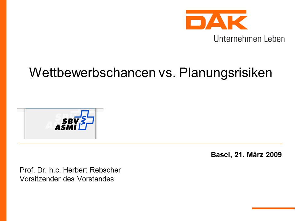 Wettbewerbschancen vs. Planungsrisiken Prof. Dr. h.c. Herbert Rebscher Vorsitzender des Vorstandes Basel, 21. März 2009