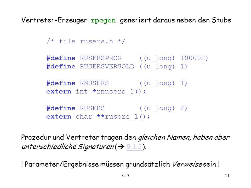 vs911 Vertreter-Erzeuger rpcgen generiert daraus neben den Stubs /* file rusers.h */ #define RUSERSPROG ((u_long) 100002) #define RUSERSVERSOLD ((u_long) 1) #define RNUSERS ((u_long) 1) extern int *rnusers_1(); #define RUSERS ((u_long) 2) extern char **rusers_1(); Prozedur und Vertreter tragen den gleichen Namen, haben aber unterschiedliche Signaturen (  9.1.2).9.1.2 .