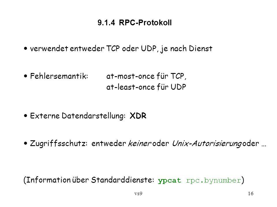 vs916 9.1.4 RPC-Protokoll verwendet entweder TCP oder UDP, je nach Dienst Fehlersemantik: at-most-once für TCP, at-least-once für UDP Externe Datendarstellung: XDR Zugriffsschutz: entweder keiner oder Unix-Autorisierung oder … (Information über Standarddienste: ypcat rpc.bynumber )