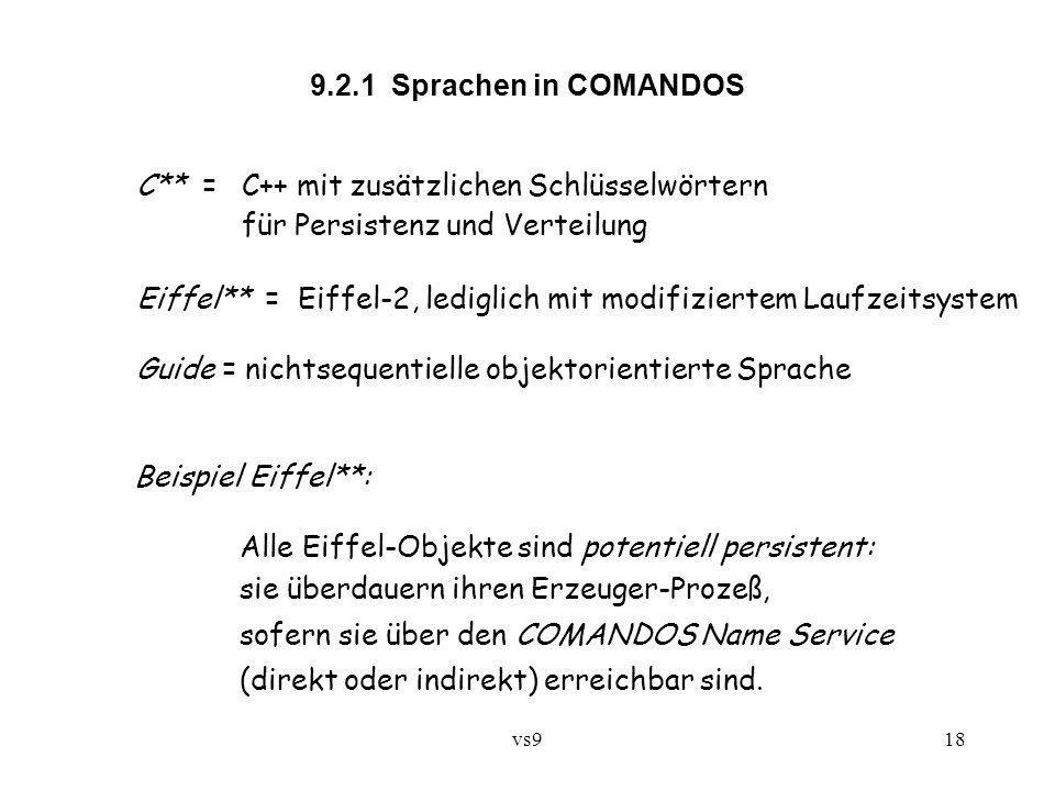 vs918 C** = C++ mit zusätzlichen Schlüsselwörtern für Persistenz und Verteilung Eiffel** = Eiffel-2, lediglich mit modifiziertem Laufzeitsystem Guide = nichtsequentielle objektorientierte Sprache 9.2.1 Sprachen in COMANDOS Beispiel Eiffel**: Alle Eiffel-Objekte sind potentiell persistent: sie überdauern ihren Erzeuger-Prozeß, sofern sie über den COMANDOS Name Service (direkt oder indirekt) erreichbar sind.