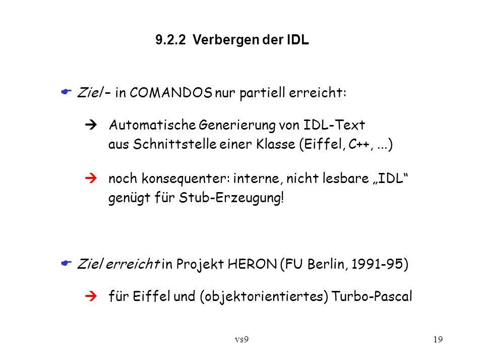 """vs919 9.2.2 Verbergen der IDL  Ziel – in COMANDOS nur partiell erreicht:  Automatische Generierung von IDL-Text aus Schnittstelle einer Klasse (Eiffel, C++,...)  noch konsequenter: interne, nicht lesbare """"IDL genügt für Stub-Erzeugung."""