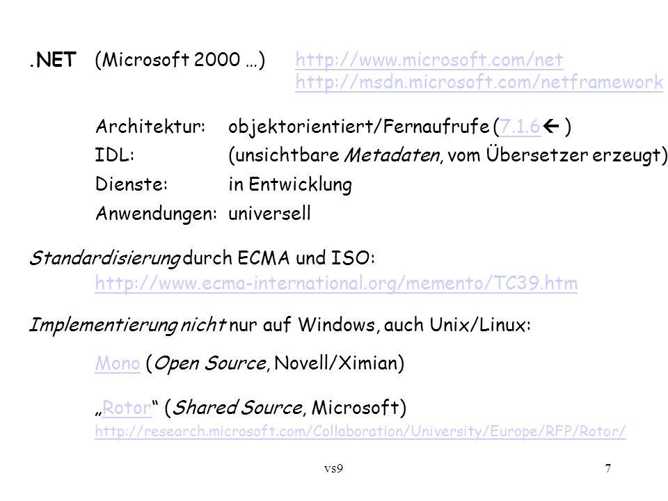 """vs97.NET (Microsoft 2000 …)http://www.microsoft.com/nethttp://www.microsoft.com/net http://msdn.microsoft.com/netframework Architektur: objektorientiert/Fernaufrufe (7.1.6  )7.1.6 IDL:(unsichtbare Metadaten, vom Übersetzer erzeugt) Dienste:in Entwicklung Anwendungen:universell Standardisierung durch ECMA und ISO: http://www.ecma-international.org/memento/TC39.htm Implementierung nicht nur auf Windows, auch Unix/Linux: MonoMono (Open Source, Novell/Ximian) """"Rotor (Shared Source, Microsoft)Rotor http://research.microsoft.com/Collaboration/University/Europe/RFP/Rotor/"""