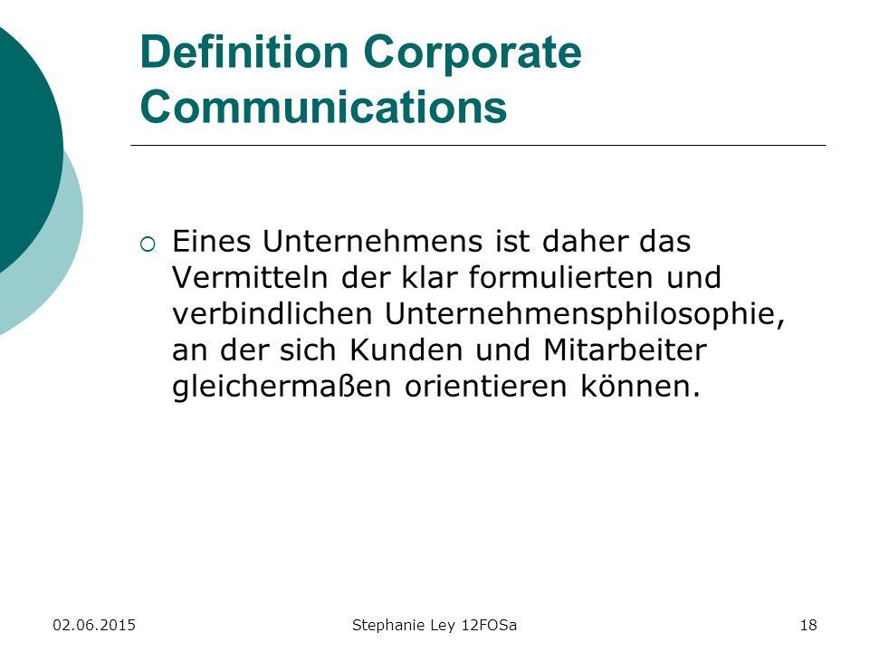 02.06.2015Stephanie Ley 12FOSa18 Definition Corporate Communications  Eines Unternehmens ist daher das Vermitteln der klar formulierten und verbindlichen Unternehmensphilosophie, an der sich Kunden und Mitarbeiter gleichermaßen orientieren können.