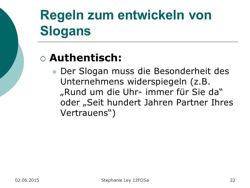02.06.2015Stephanie Ley 12FOSa22 Regeln zum entwickeln von Slogans  Authentisch: Der Slogan muss die Besonderheit des Unternehmens widerspiegeln (z.B.