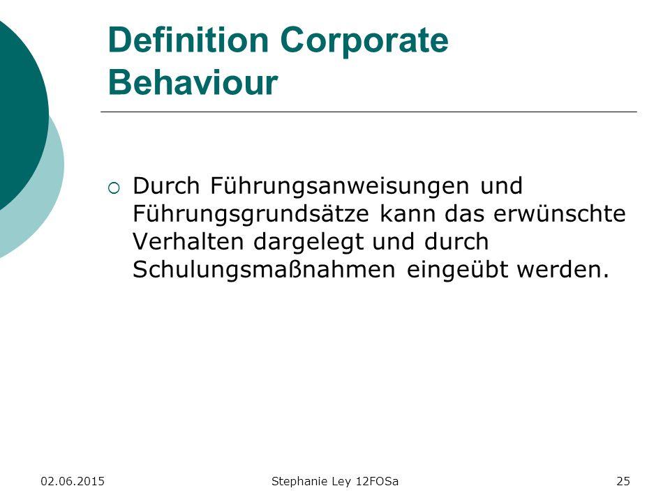 02.06.2015Stephanie Ley 12FOSa25 Definition Corporate Behaviour  Durch Führungsanweisungen und Führungsgrundsätze kann das erwünschte Verhalten dargelegt und durch Schulungsmaßnahmen eingeübt werden.