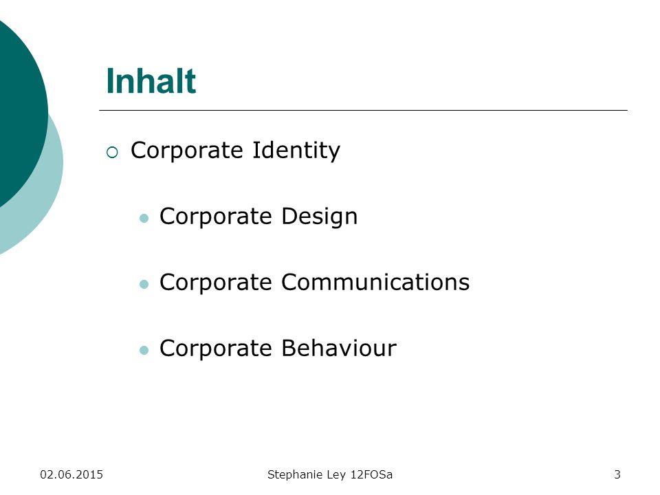 02.06.2015Stephanie Ley 12FOSa3 Inhalt  Corporate Identity Corporate Design Corporate Communications Corporate Behaviour