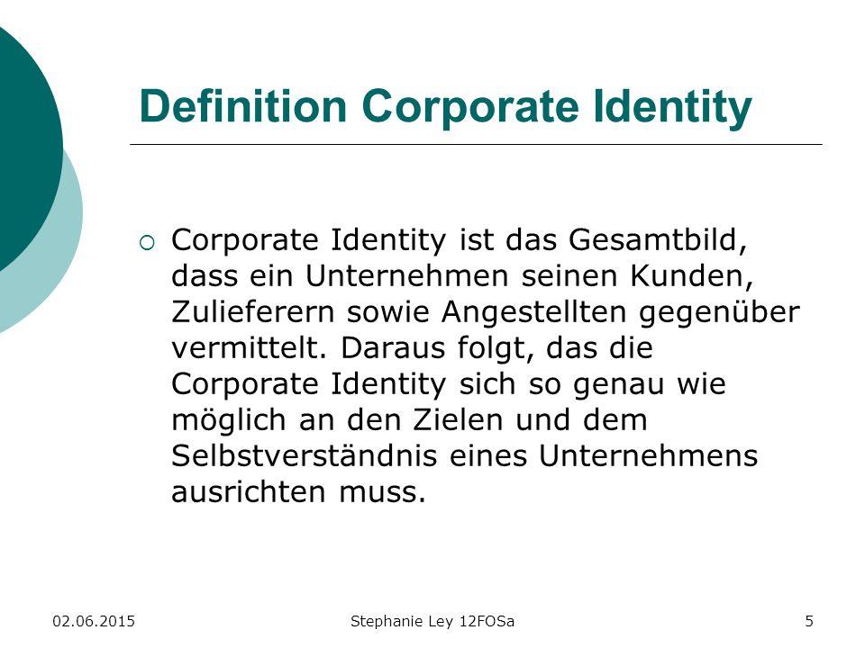 02.06.2015Stephanie Ley 12FOSa5 Definition Corporate Identity  Corporate Identity ist das Gesamtbild, dass ein Unternehmen seinen Kunden, Zulieferern sowie Angestellten gegenüber vermittelt.