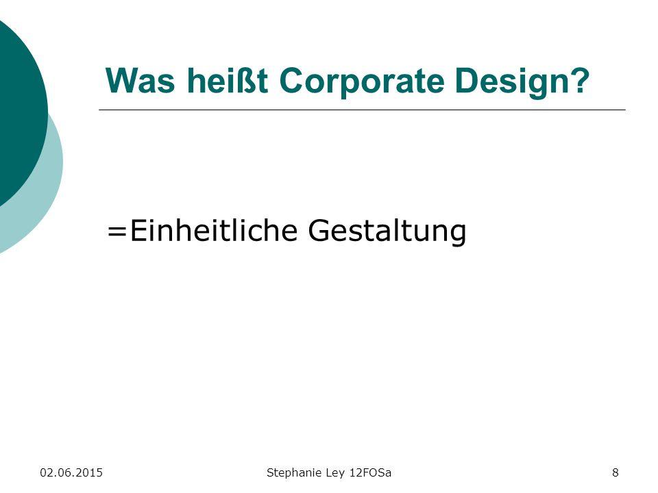 02.06.2015Stephanie Ley 12FOSa8 Was heißt Corporate Design? =Einheitliche Gestaltung