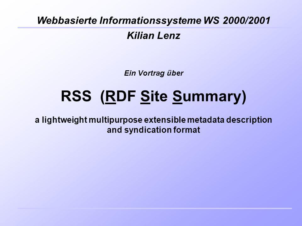 Kilian Lenz Webbasierte Informationssysteme WS 2000/2001 Ein Vortrag über RSS (RDF Site Summary) a lightweight multipurpose extensible metadata description and syndication format