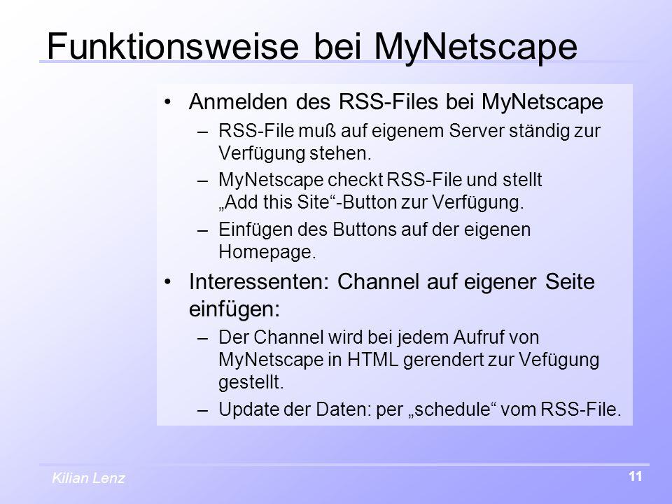 Kilian Lenz 11 Funktionsweise bei MyNetscape Anmelden des RSS-Files bei MyNetscape –RSS-File muß auf eigenem Server ständig zur Verfügung stehen. –MyN