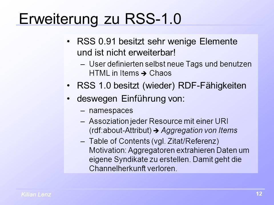 Kilian Lenz 12 Erweiterung zu RSS-1.0 RSS 0.91 besitzt sehr wenige Elemente und ist nicht erweiterbar! –User definierten selbst neue Tags und benutzen