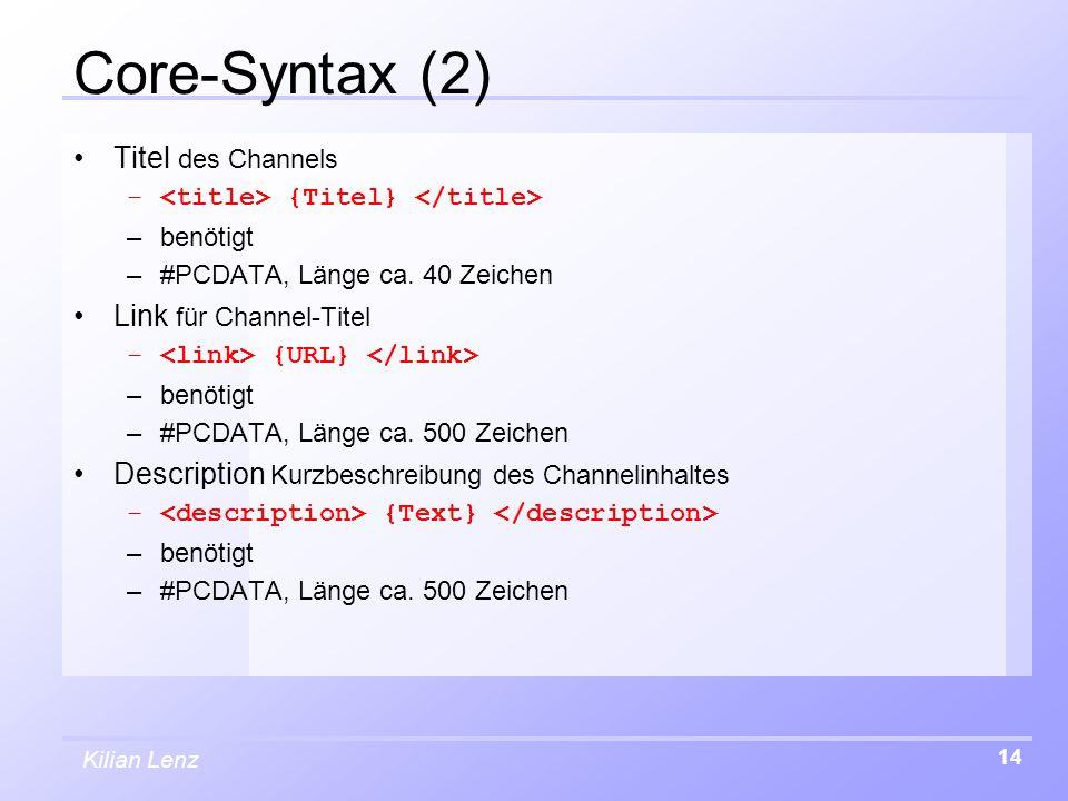 Kilian Lenz 14 Core-Syntax (2) Titel des Channels – {Titel} –benötigt –#PCDATA, Länge ca. 40 Zeichen Link für Channel-Titel – {URL} –benötigt –#PCDATA