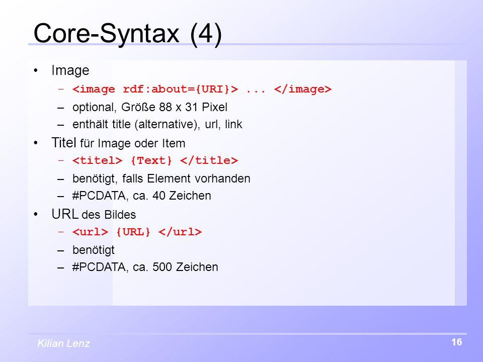 Kilian Lenz 16 Core-Syntax (4) Image –... –optional, Größe 88 x 31 Pixel –enthält title (alternative), url, link Titel für Image oder Item – {Text} –b