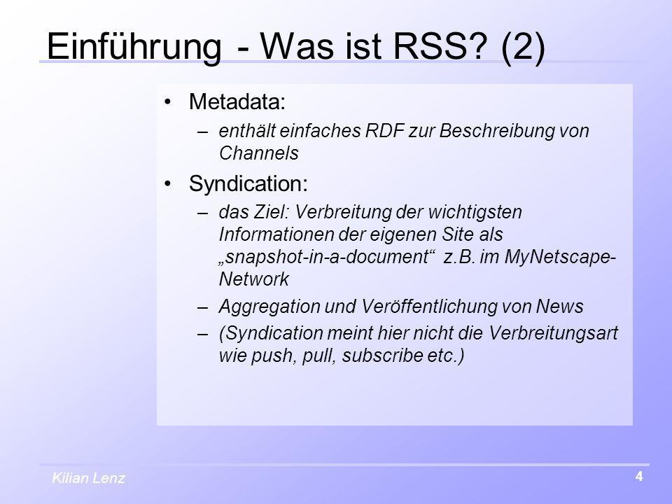 Kilian Lenz 4 Einführung - Was ist RSS? (2) Metadata: –enthält einfaches RDF zur Beschreibung von Channels Syndication: –das Ziel: Verbreitung der wic