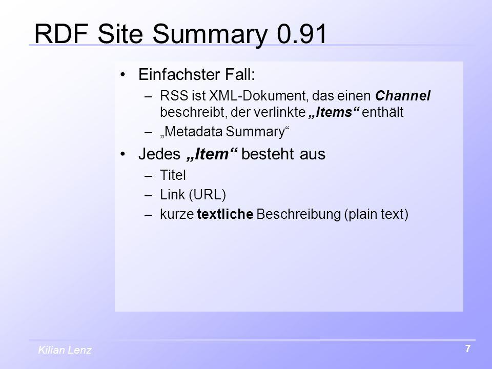 """Kilian Lenz 7 RDF Site Summary 0.91 Einfachster Fall: –RSS ist XML-Dokument, das einen Channel beschreibt, der verlinkte """"Items enthält –""""Metadata Summary Jedes """"Item besteht aus –Titel –Link (URL) –kurze textliche Beschreibung (plain text)"""