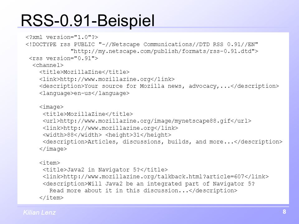 Kilian Lenz 8 RSS-0.91-Beispiel <!DOCTYPE rss PUBLIC -//Netscape Communications//DTD RSS 0.91//EN http://my.netscape.com/publish/formats/rss-0.91.dtd > MozillaZine http://www.mozillazine.org Your source for Mozilla news, advocacy,...