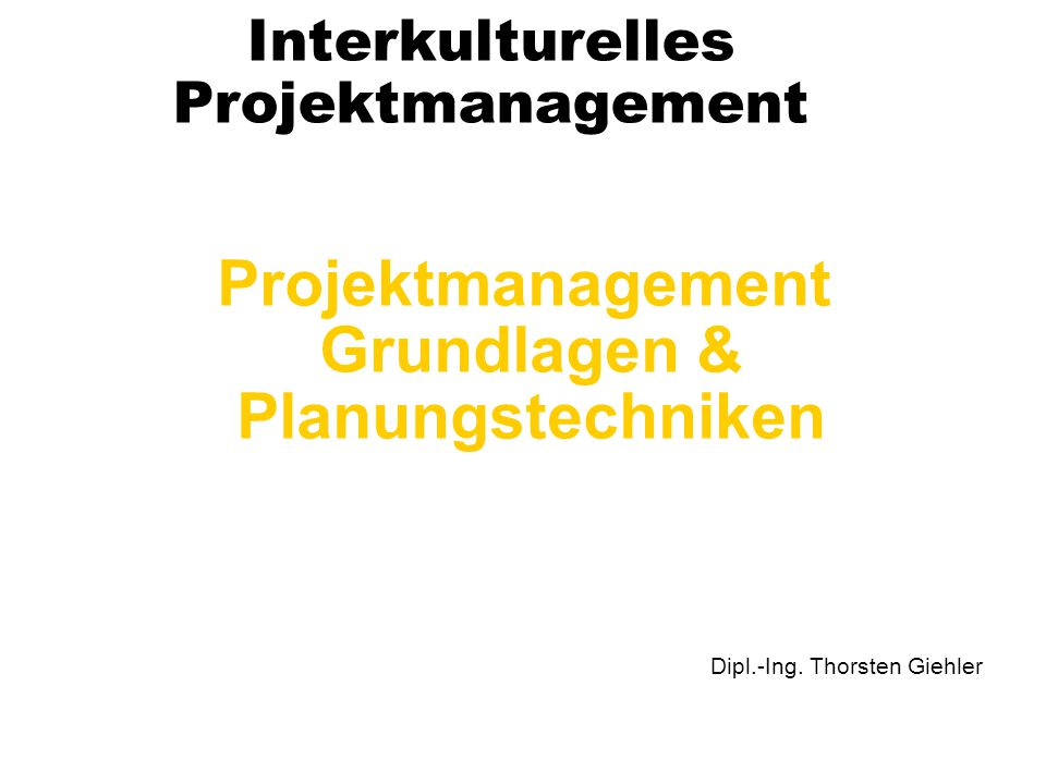 Interkulturelles Projektmanagement Projektmanagement Grundlagen & Planungstechniken Dipl.-Ing. Thorsten Giehler