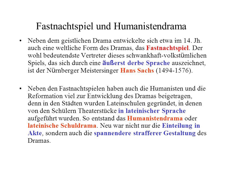 Fastnachtspiel und Humanistendrama Neben dem geistlichen Drama entwickelte sich etwa im 14. Jh. auch eine weltliche Form des Dramas, das Fastnachtspie