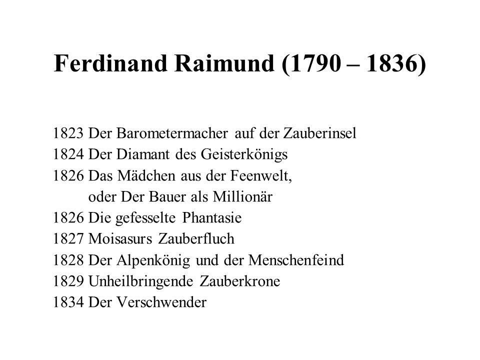 Ferdinand Raimund (1790 – 1836) 1823 Der Barometermacher auf der Zauberinsel 1824 Der Diamant des Geisterkönigs 1826 Das Mädchen aus der Feenwelt, ode