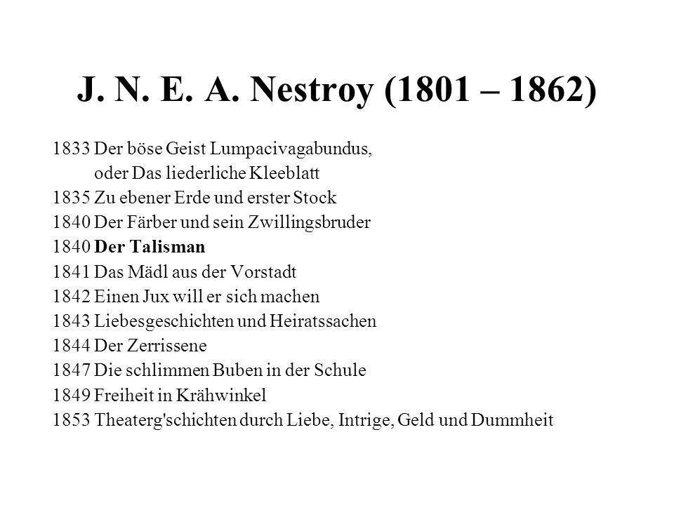 J. N. E. A. Nestroy (1801 – 1862) 1833 Der böse Geist Lumpacivagabundus, oder Das liederliche Kleeblatt 1835 Zu ebener Erde und erster Stock 1840 Der