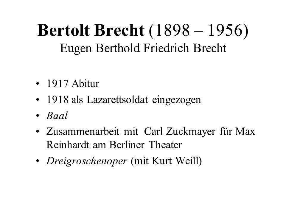 Bertolt Brecht (1898 – 1956) Eugen Berthold Friedrich Brecht 1917 Abitur 1918 als Lazarettsoldat eingezogen Baal Zusammenarbeit mit Carl Zuckmayer für