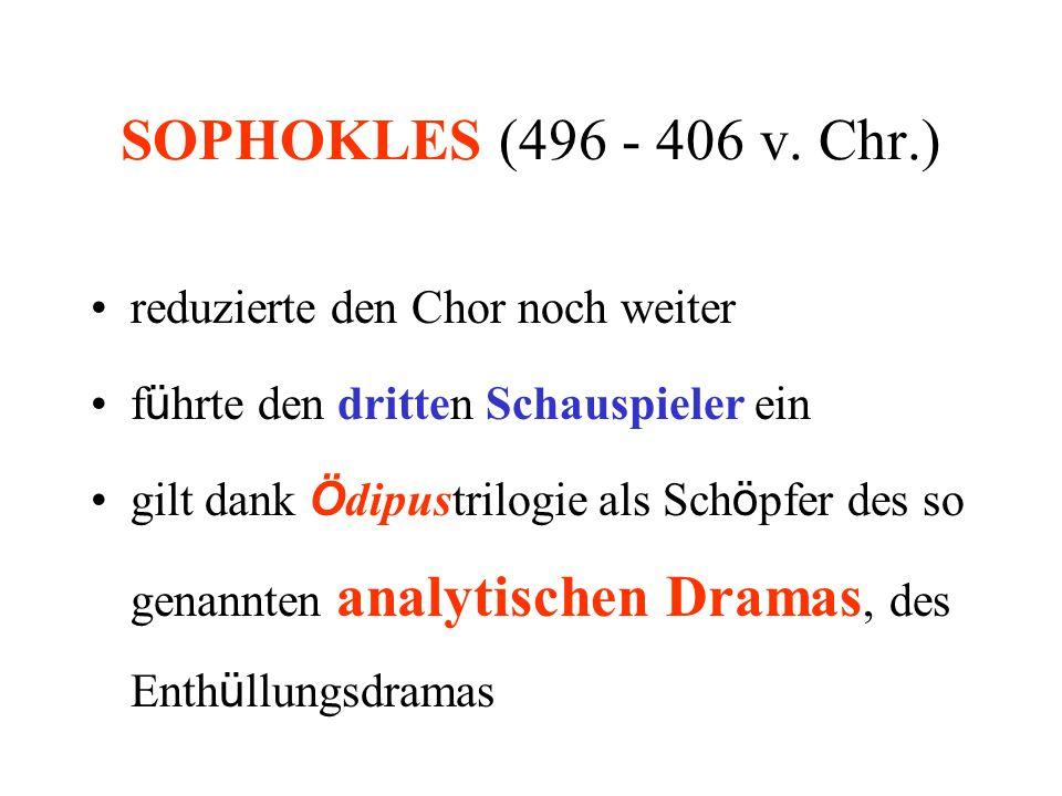 SOPHOKLES (496 - 406 v. Chr.) reduzierte den Chor noch weiter f ü hrte den dritten Schauspieler ein gilt dank Ö dipustrilogie als Sch ö pfer des so ge