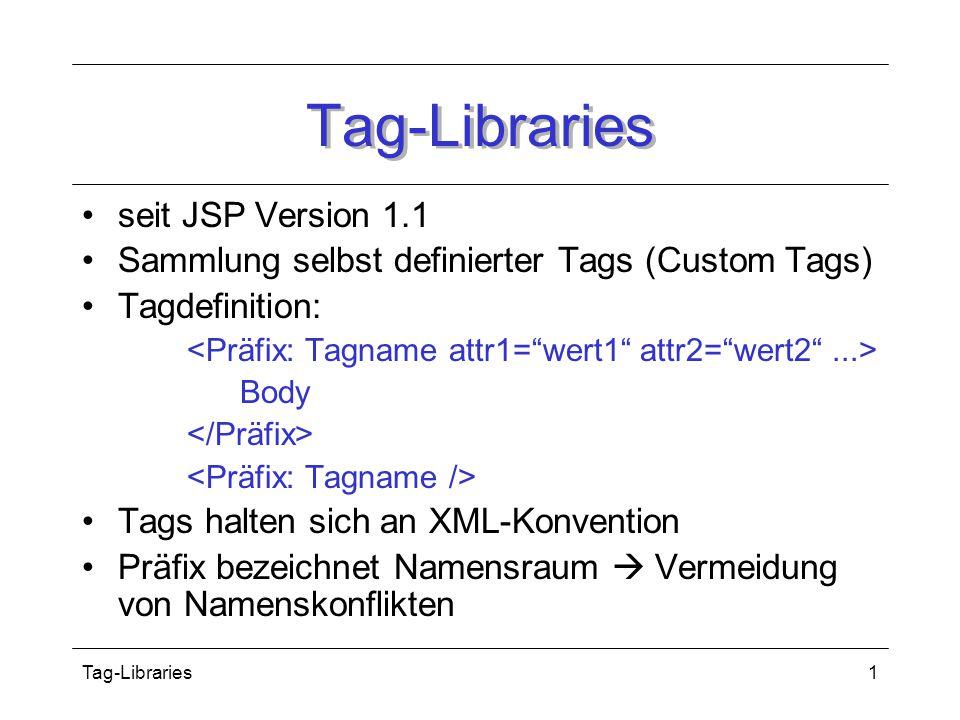 Tag-Libraries1 seit JSP Version 1.1 Sammlung selbst definierter Tags (Custom Tags) Tagdefinition: Body Tags halten sich an XML-Konvention Präfix bezeichnet Namensraum  Vermeidung von Namenskonflikten