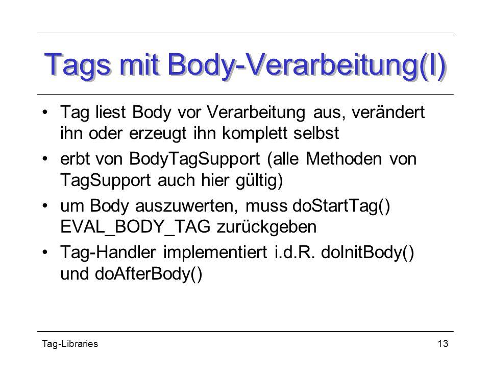 Tag-Libraries13 Tags mit Body-Verarbeitung(I) Tag liest Body vor Verarbeitung aus, verändert ihn oder erzeugt ihn komplett selbst erbt von BodyTagSupport (alle Methoden von TagSupport auch hier gültig) um Body auszuwerten, muss doStartTag() EVAL_BODY_TAG zurückgeben Tag-Handler implementiert i.d.R.