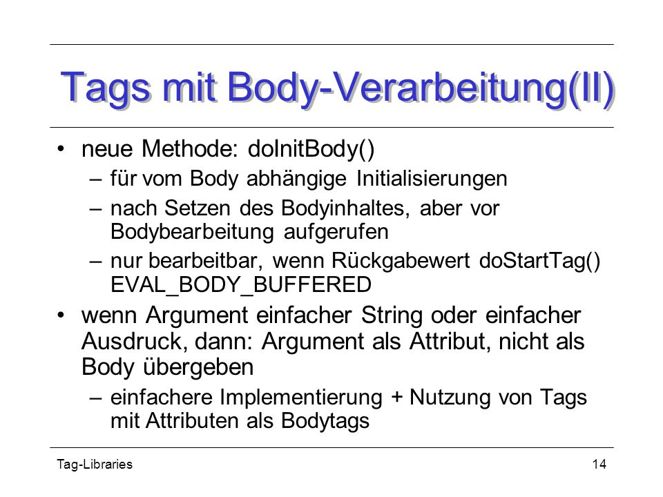 Tag-Libraries14 Tags mit Body-Verarbeitung(II) neue Methode: doInitBody() –für vom Body abhängige Initialisierungen –nach Setzen des Bodyinhaltes, aber vor Bodybearbeitung aufgerufen –nur bearbeitbar, wenn Rückgabewert doStartTag() EVAL_BODY_BUFFERED wenn Argument einfacher String oder einfacher Ausdruck, dann: Argument als Attribut, nicht als Body übergeben –einfachere Implementierung + Nutzung von Tags mit Attributen als Bodytags