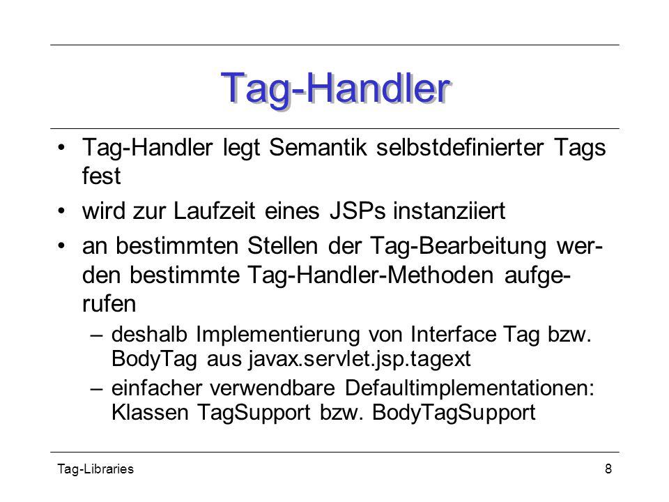 Tag-Libraries8 Tag-Handler Tag-Handler legt Semantik selbstdefinierter Tags fest wird zur Laufzeit eines JSPs instanziiert an bestimmten Stellen der Tag-Bearbeitung wer- den bestimmte Tag-Handler-Methoden aufge- rufen –deshalb Implementierung von Interface Tag bzw.