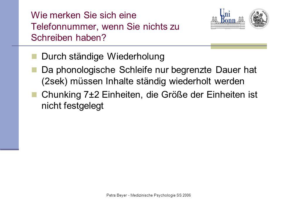 Petra Beyer - Medizinische Psychologie SS 2006 Wie merken Sie sich eine Telefonnummer, wenn Sie nichts zu Schreiben haben? Durch ständige Wiederholung
