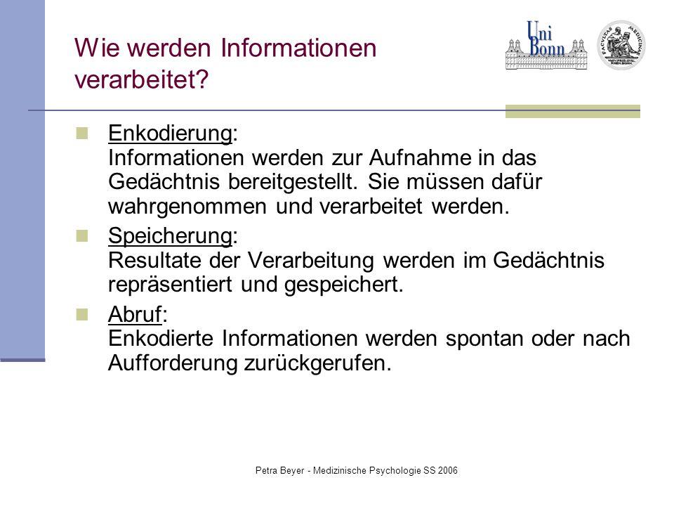 Petra Beyer - Medizinische Psychologie SS 2006 Wie werden Informationen verarbeitet? Enkodierung: Informationen werden zur Aufnahme in das Gedächtnis