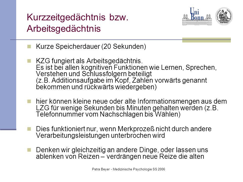 Petra Beyer - Medizinische Psychologie SS 2006 Kurzzeitgedächtnis bzw. Arbeitsgedächtnis Kurze Speicherdauer (20 Sekunden) KZG fungiert als Arbeitsged