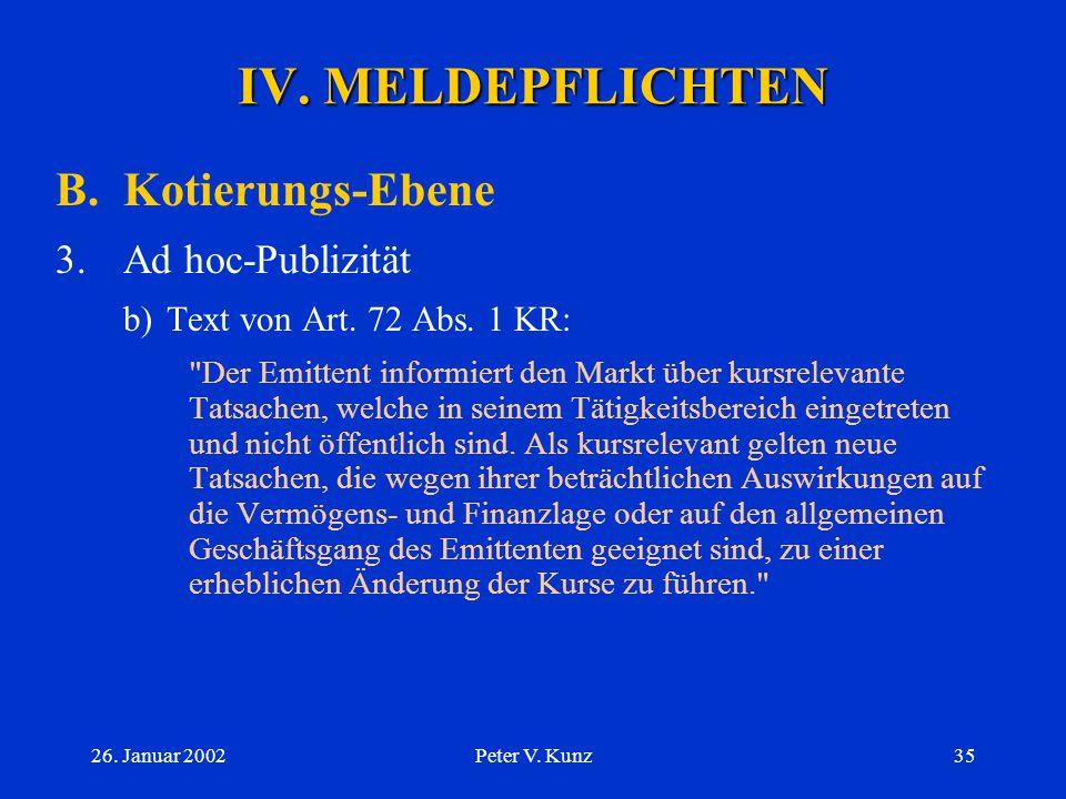 26. Januar 2002Peter V. Kunz34 IV. MELDEPFLICHTEN B.Kotierungs-Ebene 3.Ad hoc-Publizität a) Basis:  Art. 72 KR (deshalb NICHT bei der TBB)  Erläuter