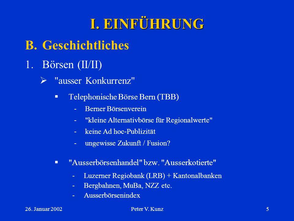 26. Januar 2002Peter V. Kunz4 B.Geschichtliches 1.Börsen (I/II)  1850: Genf; 1876: Basel; 1877: Zürich  kantonale Ordnungen  Bestrebungen zur Verei