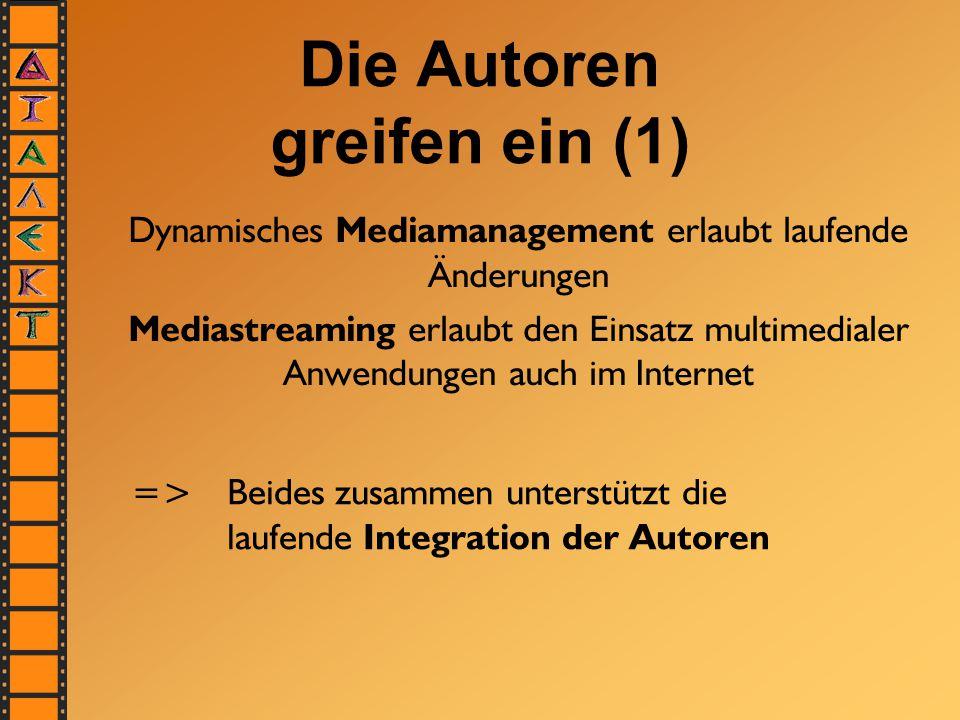 Die Autoren greifen ein (1) Dynamisches Mediamanagement erlaubt laufende Änderungen Mediastreaming erlaubt den Einsatz multimedialer Anwendungen auch im Internet =>Beides zusammen unterstützt die laufende Integration der Autoren