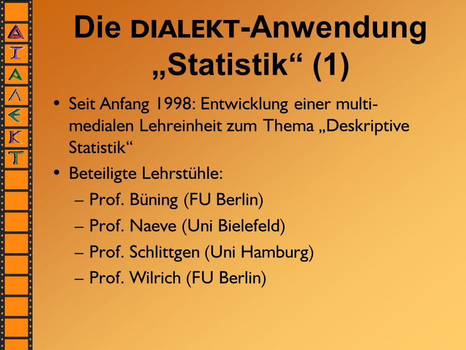 """Die DIALEKT -Anwendung """"Statistik (1) Seit Anfang 1998: Entwicklung einer multi- medialen Lehreinheit zum Thema """"Deskriptive Statistik Beteiligte Lehrstühle: –Prof."""