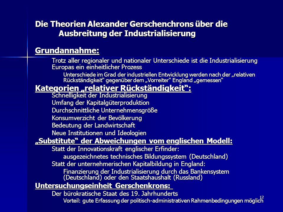 12 Die Theorien Alexander Gerschenchrons über die Ausbreitung der Industrialisierung Grundannahme: Trotz aller regionaler und nationaler Unterschiede