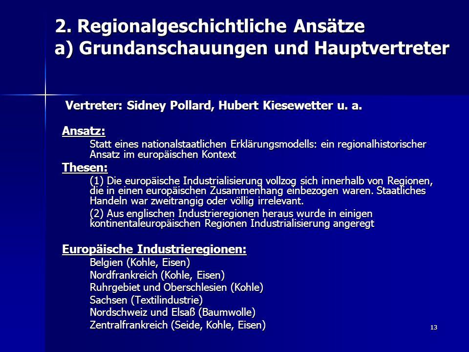 13 2. Regionalgeschichtliche Ansätze a) Grundanschauungen und Hauptvertreter Vertreter: Sidney Pollard, Hubert Kiesewetter u. a. Vertreter: Sidney Pol