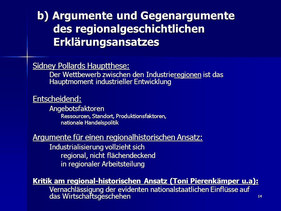 14 b) Argumente und Gegenargumente des regionalgeschichtlichen Erklärungsansatzes Sidney Pollards Hauptthese: Der Wettbewerb zwischen den Industriereg