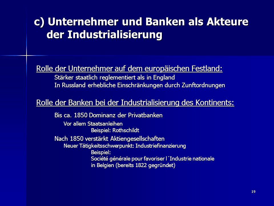 19 c) Unternehmer und Banken als Akteure der Industrialisierung Rolle der Unternehmer auf dem europäischen Festland: Stärker staatlich reglementiert a