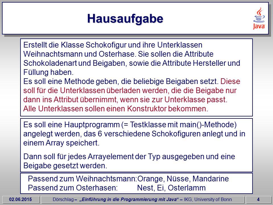 """02.06.2015Dörschlag – """"Einführung in die Programmierung mit Java – IKG, University of Bonn4 Hausaufgabe Erstellt die Klasse Schokofigur und ihre Unterklassen Weihnachtsmann und Osterhase."""