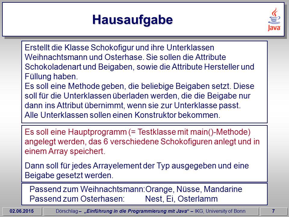 """02.06.2015Dörschlag – """"Einführung in die Programmierung mit Java – IKG, University of Bonn8 Lösung der Hausaufgabe class Test_Klasse { public void static main( String args[]){ Schokofigur figur = new Schokofigur[6]; figur[0] = new Weihnachtsmann( Vollmilch , Milka , Zartbitter );..."""