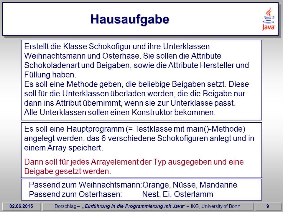 """02.06.2015Dörschlag – """"Einführung in die Programmierung mit Java – IKG, University of Bonn10 Lösung der Hausaufgabe class Test_Klasse { public void static main( String args[]){ Schokofigur figur = new Schokofigur[6]; figur[0] = new Weihnachtsmann( Vollmilch , Milka , Zartbitter );..."""