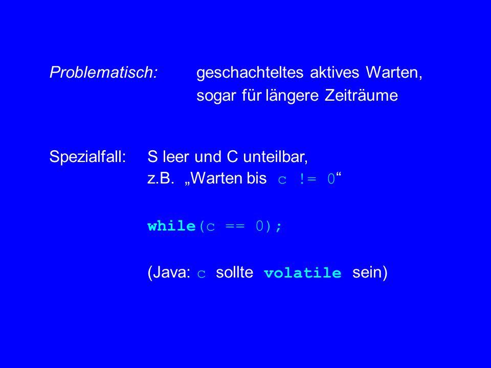 """Problematisch: geschachteltes aktives Warten, sogar für längere Zeiträume Spezialfall:S leer und C unteilbar, z.B. """"Warten bis c != 0 """" while(c == 0);"""