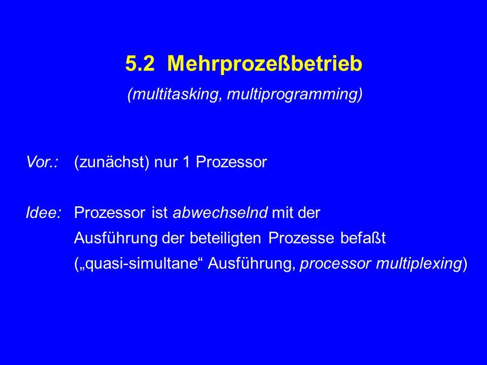 """5.2 Mehrprozeßbetrieb Vor.:(zunächst) nur 1 Prozessor Idee:Prozessor ist abwechselnd mit der Ausführung der beteiligten Prozesse befaßt (""""quasi-simult"""
