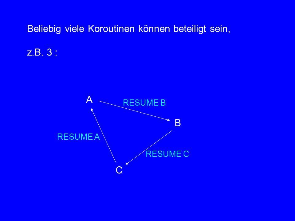 Beliebig viele Koroutinen können beteiligt sein, z.B. 3 : A B C RESUME B RESUME C RESUME A