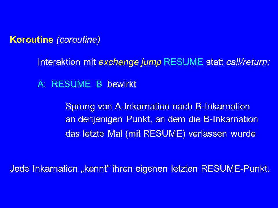 Koroutine (coroutine) Interaktion mit exchange jump RESUME statt call/return: A: RESUME B bewirkt Sprung von A-Inkarnation nach B-Inkarnation an denje